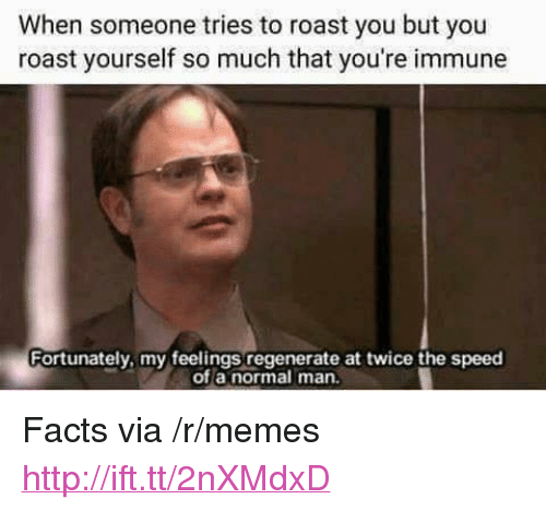 """regenerate: When someone tries to roast you but you  roast yourself so much that you're immune  Fortunately, my feelings regenerate at twice the speed  of a normal man. <p>Facts via /r/memes <a href=""""http://ift.tt/2nXMdxD"""">http://ift.tt/2nXMdxD</a></p>"""