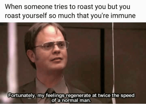 regenerate: When someone tries to roast you but you  roast yourself so much that you're immune  Fortunately, my feelings regenerate at twice the speed  of a normal man