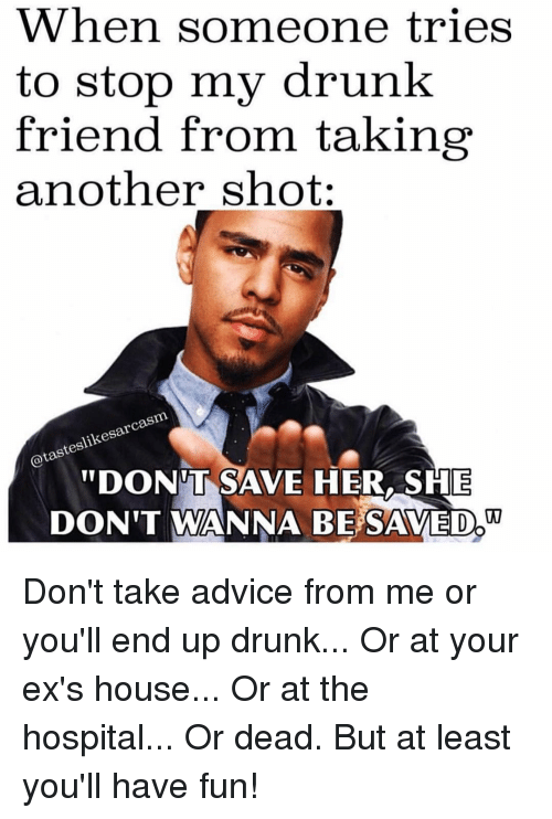 """Advice, Drunk, and Ex's: When someone tries  to stop my drunk  friend from taking  another shot:  rca  slikesar  DONT SAVE HER,SHE  DON'T WANNA BE SAVED"""" Don't take advice from me or you'll end up drunk... Or at your ex's house... Or at the hospital... Or dead. But at least you'll have fun!"""