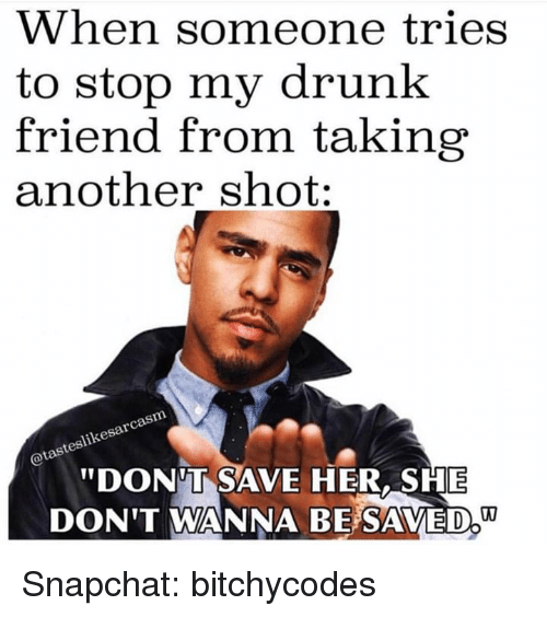 """Drunk, Snapchat, and Another: When someone tries  to stop my drunk  friend from taking  another shot:  DONT SAVE HER, SHE  DON'T WANNA BE SAVED,"""" Snapchat: bitchycodes"""
