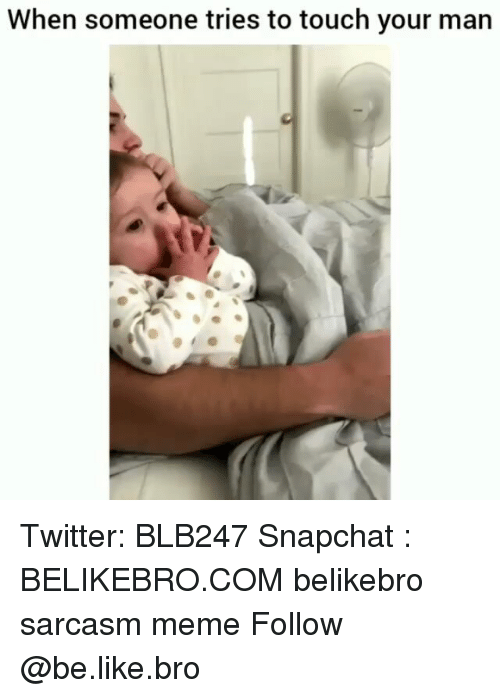 Be Like, Meme, and Memes: When someone tries to touch your man Twitter: BLB247 Snapchat : BELIKEBRO.COM belikebro sarcasm meme Follow @be.like.bro