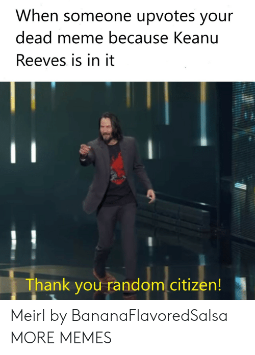 Dead Meme: When someone upvotes your  dead meme because Keanu  Reeves is in it  Thank you random citizen! Meirl by BananaFlavoredSalsa MORE MEMES