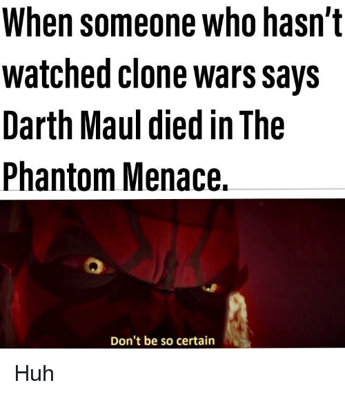 clone wars: When someone who hasn't  watched clone wars Says  Darth Maul died in The  Phantom Menace.  Don't be so certain Huh
