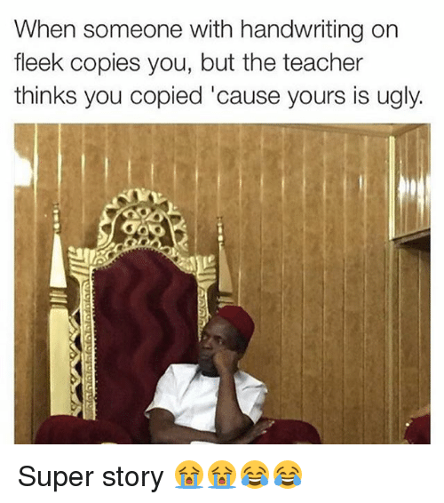 Memes, 🤖, and Super: When someone with handwriting on  fleek copies you, but the teacher  thinks you copied 'cause yours is ugly. Super story 😭😭😂😂