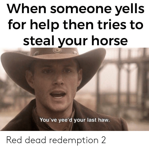 Reddit, Help, and Horse: When someone yells  for help then tries to  steal your horse  You've yee'd your last haw. Red dead redemption 2