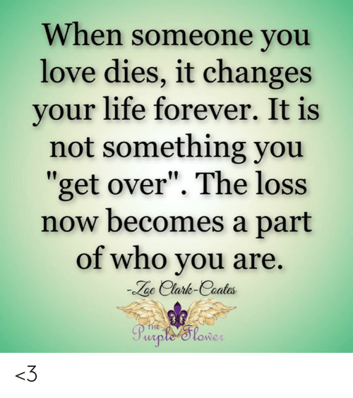 "Life, Love, and Memes: When someone you  love dies, it changes  your life forever. It is  not something you  get over"". The loss  now becomes a part  of who you are.  oe Clark-Coates  HE  owe <3"