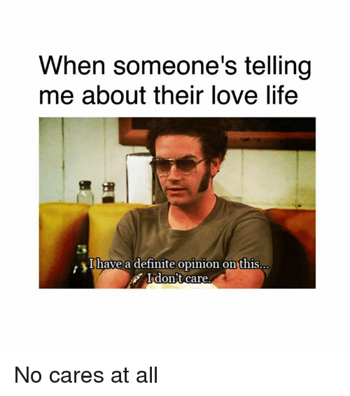 Dank, Definitely, and Life: When someone's telling  me about their love life  I have a definite opinion on this  don't care. No cares at all