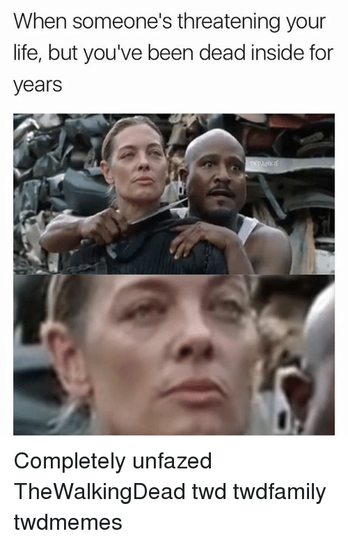 insideous: When someone's threatening your  life, but you've been dead inside for  years Completely unfazed TheWalkingDead twd twdfamily twdmemes