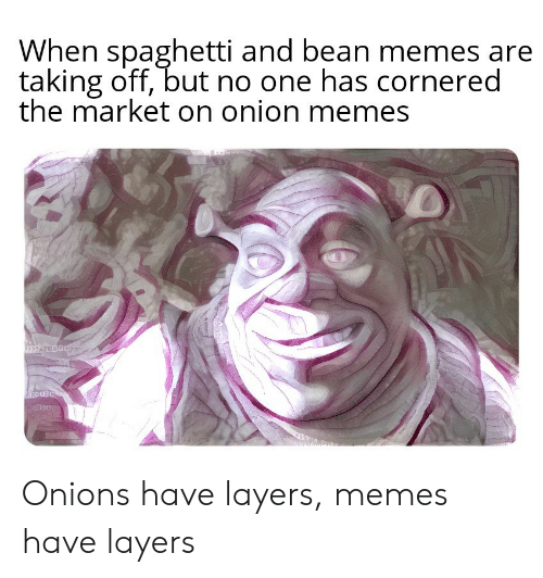 Memes, Onion, and Spaghetti: When spaghetti and bean memes are  taking off, but no one has cornered  the market on onion memes Onions have layers, memes have layers