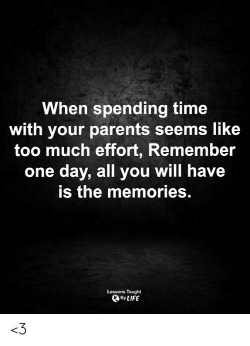 Life, Memes, and Parents: When spending time  with your parents seems like  too much effort, Remember  one day, all you will have  is the memories.  Lessons Taught  By LIFE <3