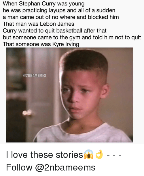 Sudden A: When Stephan Curry was young  he was practicing layups and all of a sudden  a man came out of no where and blocked him  That man was Lebon James  Curry wanted to quit basketball after that  but someone came to the gym and told him not to quit  That someone was Kyre lrving  @2NBAMEMES I love these stories😱👌 - - - Follow @2nbameems