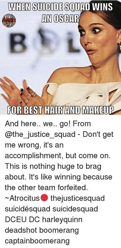 And Here We Go: WHEN SUICIDESOUHL  WINS  AN OSCAR  FOR BEST HAIRANDO MAKEUP And here.. we.. go! From @the_justice_squad - Don't get me wrong, it's an accomplishment, but come on. This is nothing huge to brag about. It's like winning because the other team forfeited. ~Atrocitus🔴 thejusticesquad suicidésquad suicidesquad DCEU DC harleyquinn deadshot boomerang captainboomerang