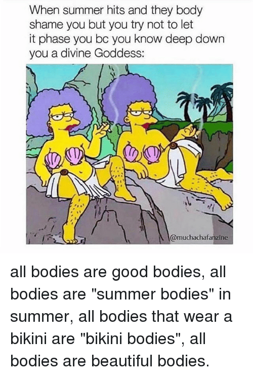 "Summer Bodies: When summer hits and they body  shame you but you try not to let  it phase you bc you know deep down  you a divine Goddess:  @muchachafanzine all bodies are good bodies, all bodies are ""summer bodies"" in summer, all bodies that wear a bikini are ""bikini bodies"", all bodies are beautiful bodies."