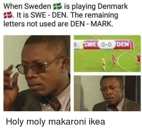 Ikea, Denmark, and Sweden: When Sweden  is playing Denmark  . It is SWE-DEN. The remaining  letters not used are DEN MARK.  SWE  0-0  DEN Holy moly makaroni ikea
