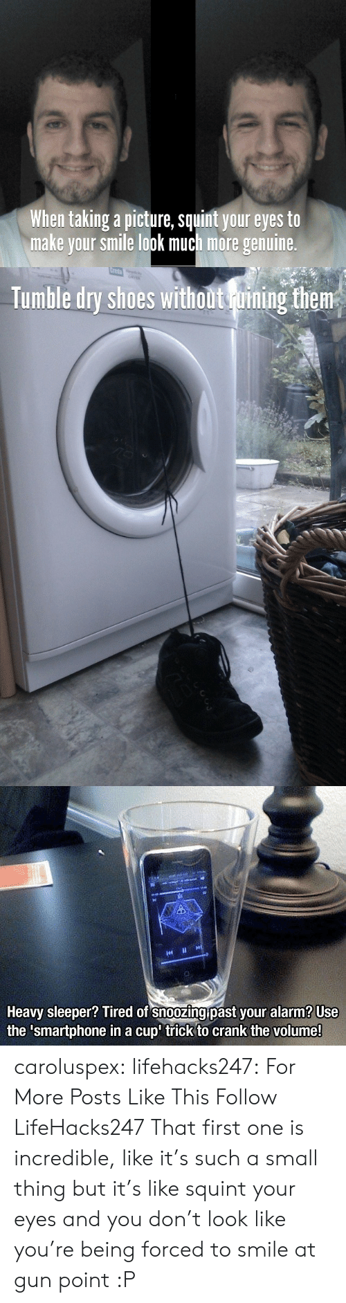 Gif, Shoes, and Tumblr: When taking a picture, squint your eyes to  make your smile look much more genuine.   Creta  pc  Tumble dry shoes without uining them   Heavy sleeper? Tired of snoozing past your alarm? Use  the 'smartphone in a cup' trick to crank the volume! caroluspex:  lifehacks247:    For More Posts Like This Follow LifeHacks247     That first one is incredible, like it's such a small thing but it's like squint your eyes and you don't look like you're being forced to smile at gun point :P