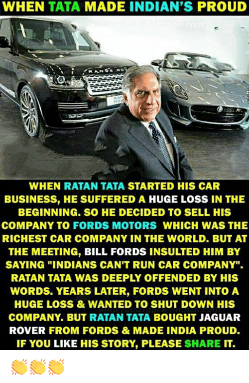 "Memes, Run, and Business: WHEN TATA MADE INDIAN'S PROUD  WHEN RATAN TATA STARTED HIS CAR  BUSINESS, HE SUFFERED A HUGE LOSS IN THE  BEGINNING. SO HE DECIDED TO SELL HIS  COMPANY TO FORDS MOTORS WHICH WAS THE  RICHEST CAR COMPANY IN THE WORLD. BUT AT  THE MEETING, BILL FORDS INSULTED HIM BY  SAYING ""INDIANS CAN'T RUN CAR COMPANY"".  RATAN TATA WAS DEEPLY OFFENDED BY HIS  WORDS. YEARS LATER, FORDS WENT INTOA  HUGE LOSS&WANTED TO SHUT DOWN HIS  COMPANY. BUT RATAN TATA BOUGHT JAGUAR  ROVER FROM FORDS&MADE INDIA PROUD.  IF YOU LIKE HIS STORY, PLEASE SHARE IT. 👏👏👏"