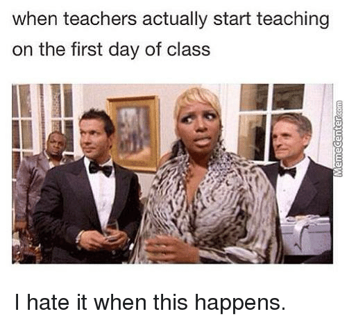 First Day Of Class: when teachers actually start teaching  on the first day of class I hate it when this happens.