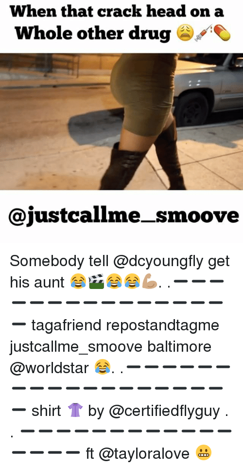 Dcyoungfly: When that crack head on a  Whole other drug  ajustcallme smoove Somebody tell @dcyoungfly get his aunt 😂🎬😂😂💪🏽. .➖➖➖➖➖➖➖➖➖➖➖➖➖➖➖➖ tagafriend repostandtagme justcallme_smoove baltimore @worldstar 😂. .➖➖➖➖➖➖➖➖➖➖➖➖➖➖➖➖➖➖➖ shirt 👚 by @certifiedflyguy . . ➖➖➖➖➖➖➖➖➖➖➖➖➖➖➖➖ ft @tayloralove 😬