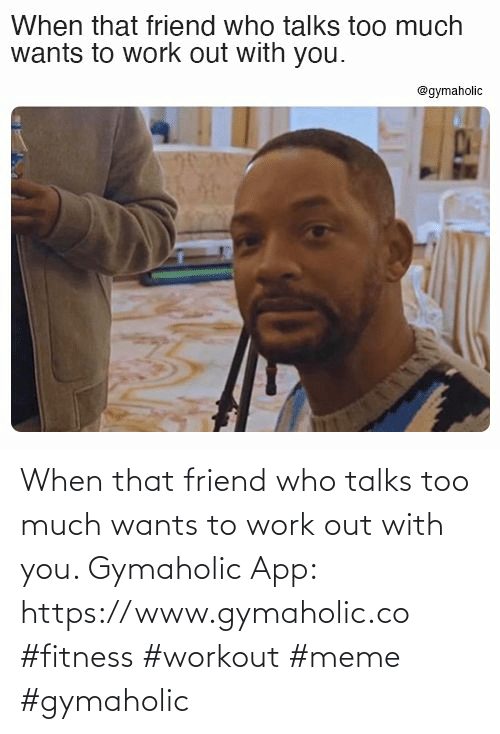 meme: When that friend who talks too much wants to work out with you.  Gymaholic App: https://www.gymaholic.co  #fitness #workout #meme #gymaholic