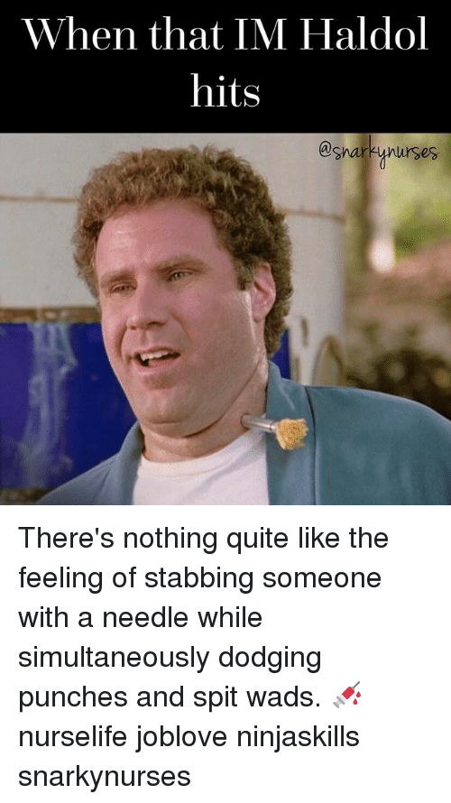 haldol: When that IM Haldol  hits  @shar  ynurses. There's nothing quite like the feeling of stabbing someone with a needle while simultaneously dodging punches and spit wads. 💉 nurselife joblove ninjaskills snarkynurses