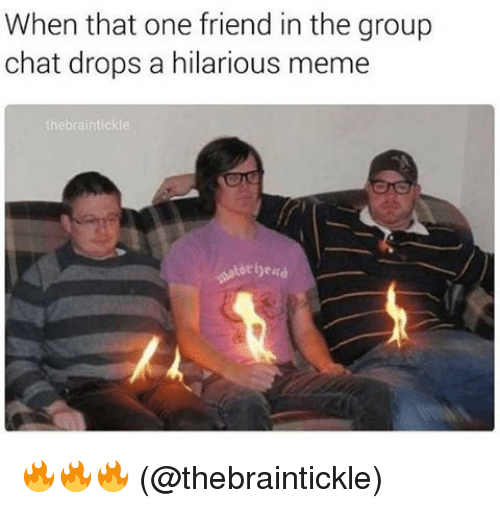 hilarious meme: When that one friend in the group  chat drops a hilarious meme  thebraintickle 🔥🔥🔥 (@thebraintickle)