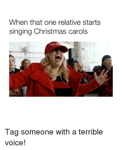 Carols: When that one relative starts  singing Christmas carols Tag someone with a terrible voice!