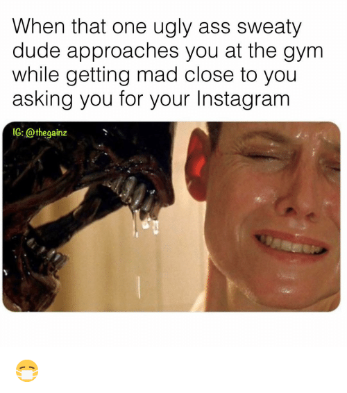 Ass, Dude, and Gym: When that one ugly ass sweaty  dude approaches you at the gym  while getting mad close to you  asking you for your Instagranm  1G: @thegainz 😷