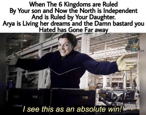 Game of Thrones, Dreams, and Living: When The 6 Kingdoms are Ruled  By Your son and Now the North is Independent  And is Ruled by Your Daughter.  Arya is Living her dreams and the Damn bastard you  Hated has Gone Far awa  TEENS  I see this as an absolute win!