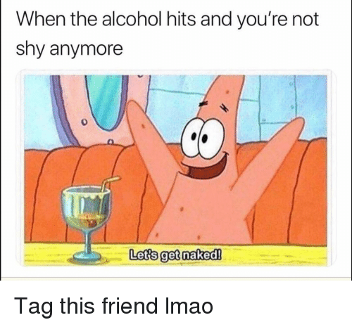 Funny, Lmao, and Alcohol: When the alcohol hits and you're not  shy anymore  0  Lets get naked! Tag this friend lmao