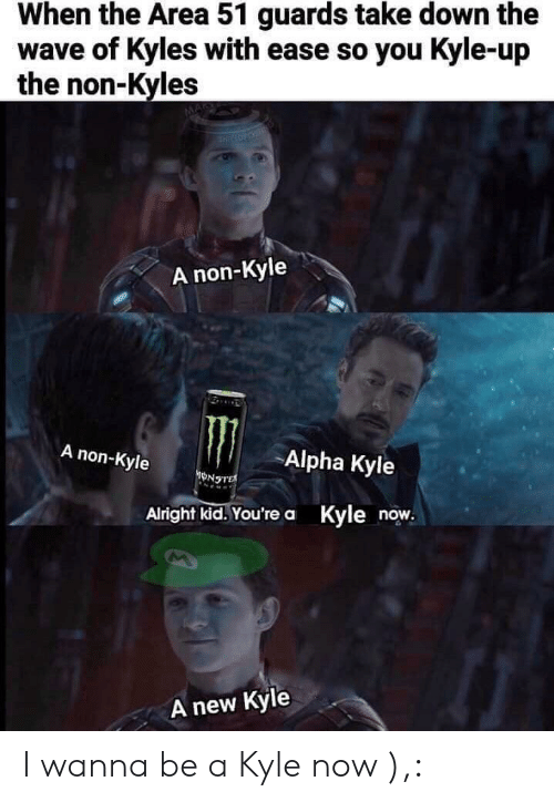 Alright, Area 51, and Alpha: When the Area 51 guards take down the  wave of Kyles with ease so you Kyle-up  the non-Kyles  THIRLOTOSE  A non-Kyle  A non-Kyle  Alpha Kyle  ONSTE  Alright kid.You're a Kyle now.  new Kyle  A I wanna be a Kyle now ),: