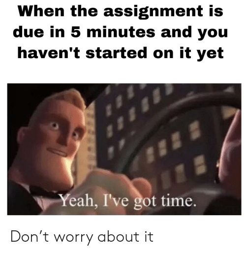 Got Time: When the assignment is  due in 5 minutes and you  haven't started on it yet  Yeah, I've got time. Don't worry about it