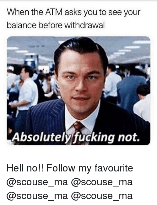 Fucking, Memes, and Hell: When the ATM asks you to see your  balance before withdrawal  Absolutely fucking not. Hell no!! Follow my favourite @scouse_ma @scouse_ma @scouse_ma @scouse_ma