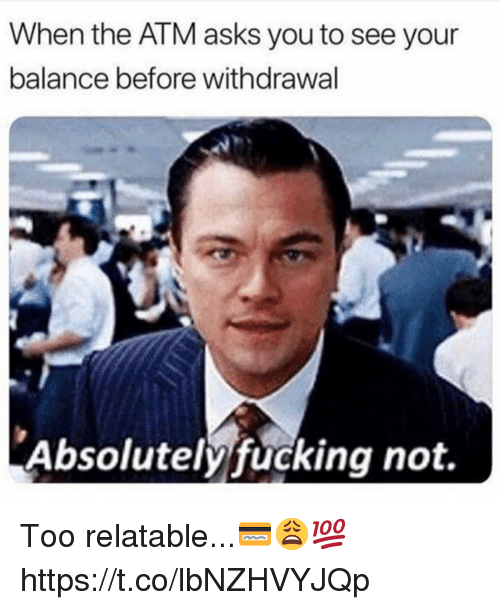 Fucking, Relatable, and Asks: When the ATM asks you to see your  balance before withdrawal  Absolutely fucking not. Too relatable...💳😩💯 https://t.co/lbNZHVYJQp