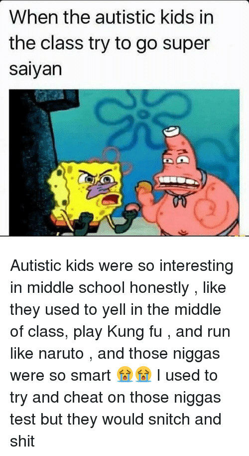 saiyan: When the autistic kids in  the class try to go super  saiyan Autistic kids were so interesting in middle school honestly , like they used to yell in the middle of class, play Kung fu , and run like naruto , and those niggas were so smart 😭😭 I used to try and cheat on those niggas test but they would snitch and shit