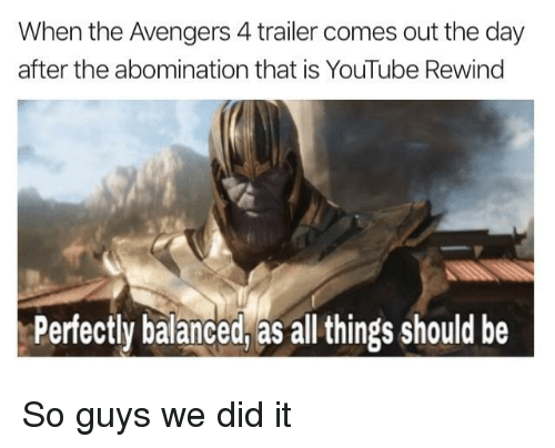 abomination: When the Avengers 4 trailer comes out the day  after the abomination that is YouTube Rewing  Perfectly balanced, as all things should be So guys we did it