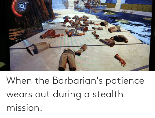 Patience: When the Barbarian's patience wears out during a stealth mission.