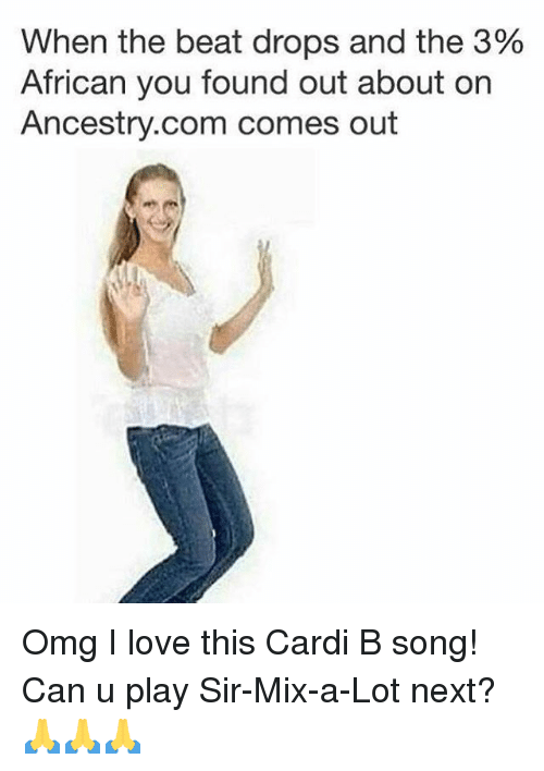 Sir Mix a Lot: When the beat drops and the 3%  African you found out about on  Ancestry.com comes out Omg I love this Cardi B song! Can u play Sir-Mix-a-Lot next? 🙏🙏🙏
