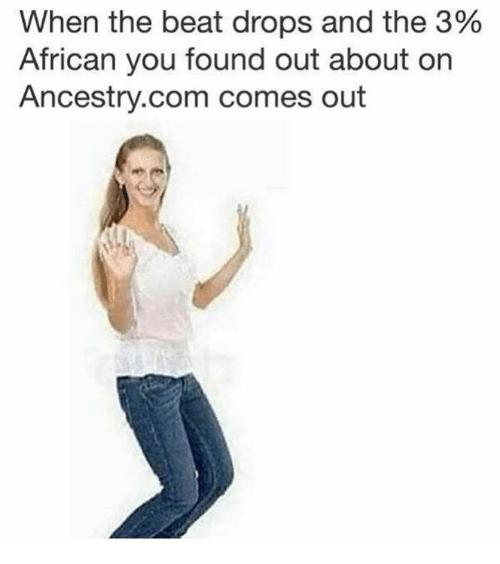 Ancestry, ancestry.com, and Com: When the beat drops and the 3%  African you found out about on  Ancestry.com comes out