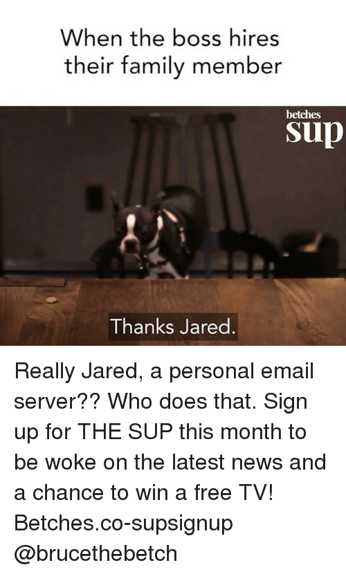Family, News, and Email: When the boss hires  their family member  betches  sup  Thanks Jared Really Jared, a personal email server?? Who does that. Sign up for THE SUP this month to be woke on the latest news and a chance to win a free TV! Betches.co-supsignup @brucethebetch