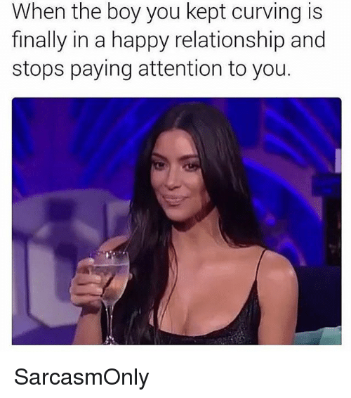 Kepted: When the boy you kept curving is  finally in a happy relationship and  stops paying attention to you. SarcasmOnly