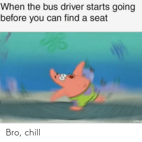driver: When the bus driver starts going  before you can find a seat  AWACooe  00 Bro, chill