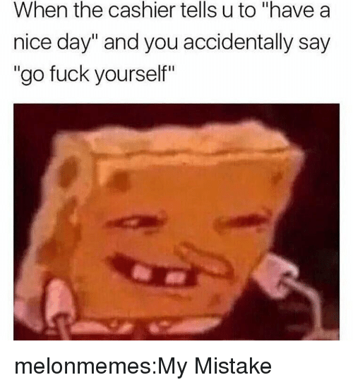 "my mistake: When the cashier tells u to ""have a  nice day"" and you accidentally say  ""go fuck yourself"" melonmemes:My Mistake"