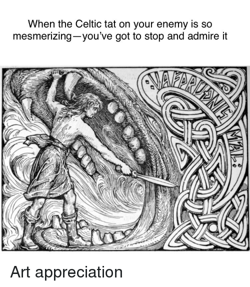 Celtic: When the Celtic tat on your enemy is so  mesmerizing-you've got to stop and admire it  ID Art appreciation