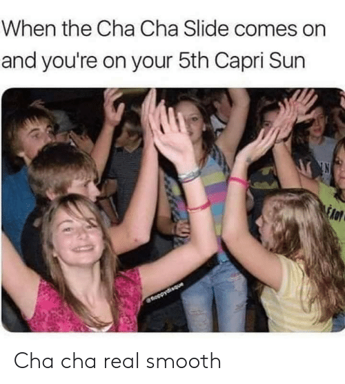 slide: When the Cha Cha Slide comes on  and you're on your 5th Capri Sun  fnoopydisque Cha cha real smooth