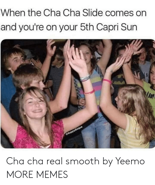 slide: When the Cha Cha Slide comes on  and you're on your 5th Capri Sun  fnoopydisque Cha cha real smooth by Yeemo MORE MEMES