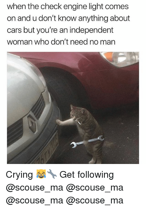 Cars, Crying, and Memes: when the check engine light comes  on and u don't know anything about  cars but you're an independent  woman who don't need no man Crying 😹🔧 Get following @scouse_ma @scouse_ma @scouse_ma @scouse_ma