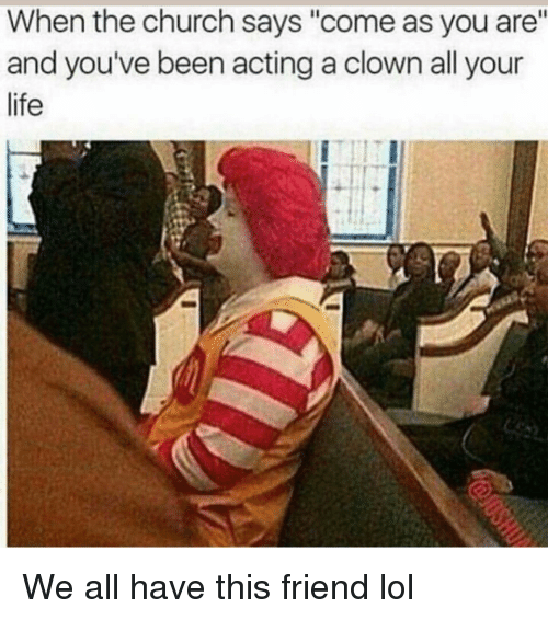 "Church, Funny, and Life: When the church says ""come as you are""  and you've been acting a clown all your  life We all have this friend lol"