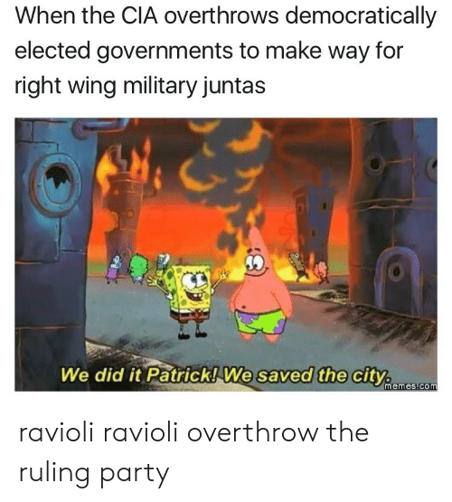 Ravioli Ravioli: When the CIA overthrows democratically  elected governments to make way for  right wing military juntas  We did it Patrick! We  saved the city.  memes.com ravioli ravioli overthrow the ruling party