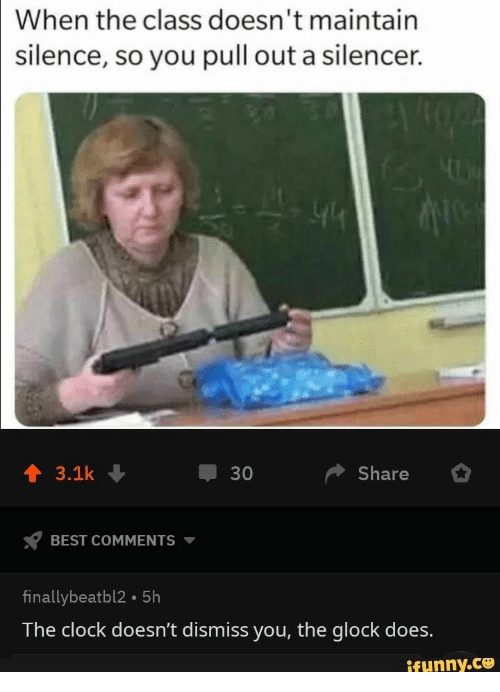 silencer: When the class doesn't maintain  silence, so you pull out a silencer.  Share  3.1k  30  BEST COMMENTS  finallybeatbl2 5h  The clock doesn't dismiss you, the glock does.  ifunny.co