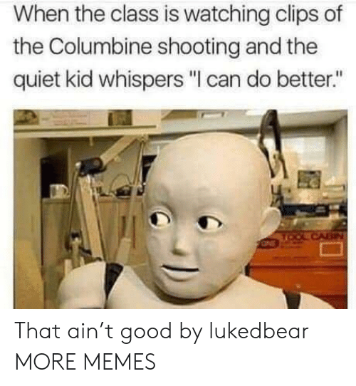 """Dank, Memes, and Target: When the class is watching clips of  the Columbine shooting and the  quiet kid whispers """"I can do better."""" That ain't good by lukedbear MORE MEMES"""